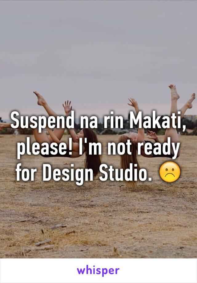 Suspend na rin Makati, please! I'm not ready for Design Studio. ☹️