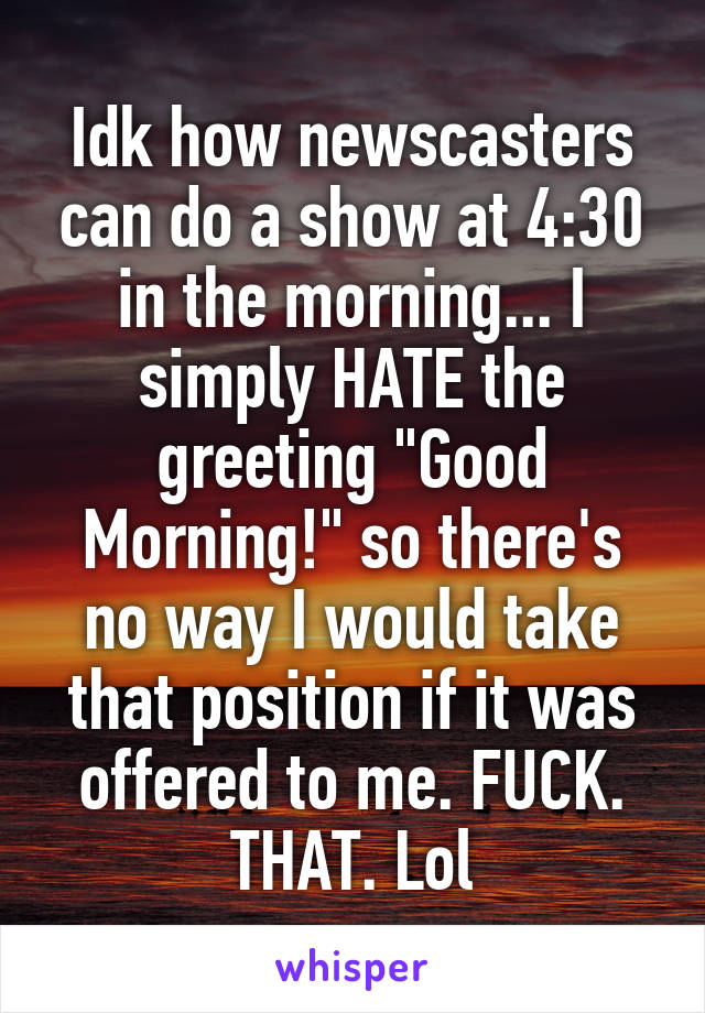 """Idk how newscasters can do a show at 4:30 in the morning... I simply HATE the greeting """"Good Morning!"""" so there's no way I would take that position if it was offered to me. FUCK. THAT. Lol"""