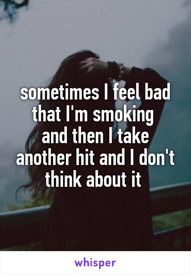sometimes I feel bad that I'm smoking  and then I take another hit and I don't think about it