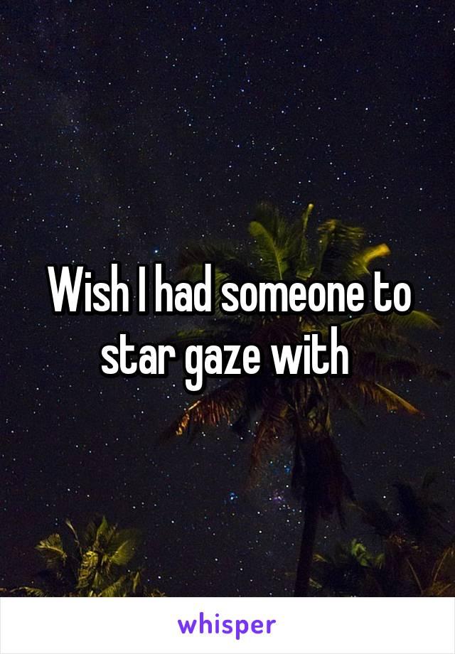 Wish I had someone to star gaze with