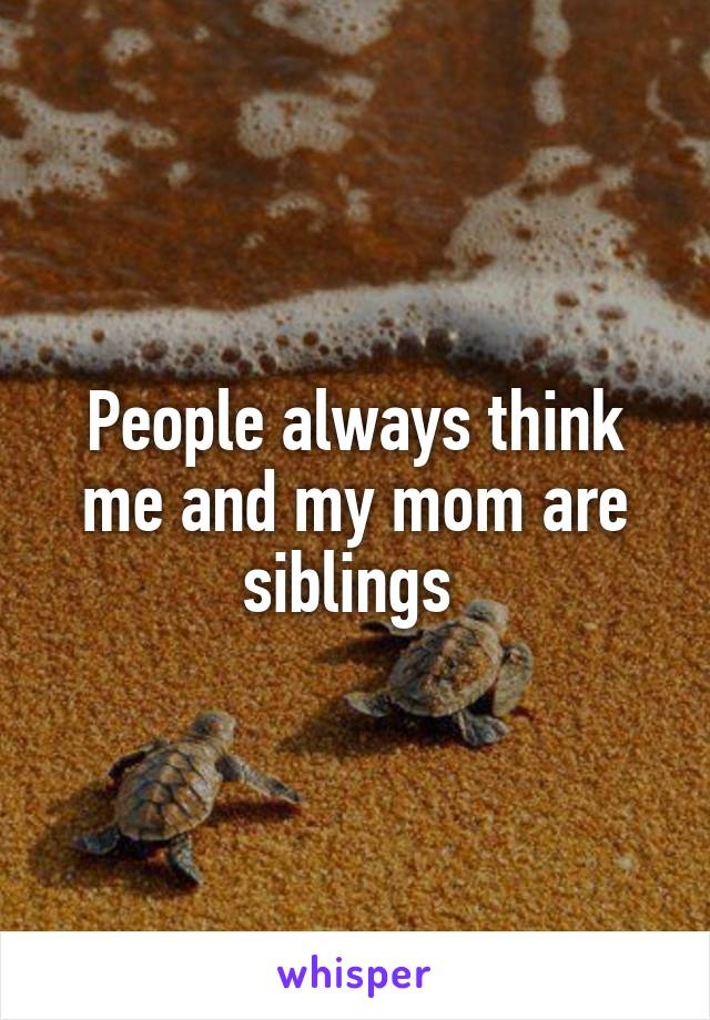 People always think me and my mom are siblings