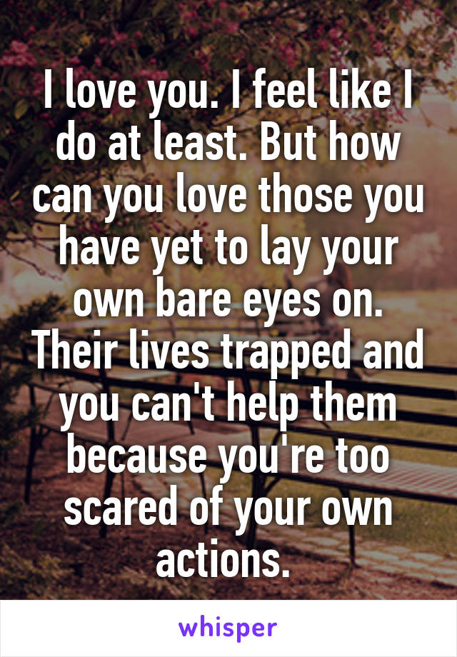 I love you. I feel like I do at least. But how can you love those you have yet to lay your own bare eyes on. Their lives trapped and you can't help them because you're too scared of your own actions.