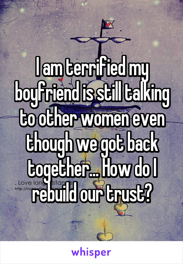 I am terrified my boyfriend is still talking to other women even though we got back together... How do I rebuild our trust?
