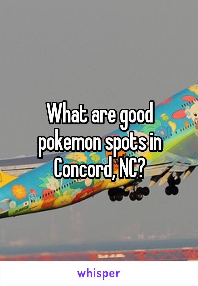 What are good pokemon spots in Concord, NC?