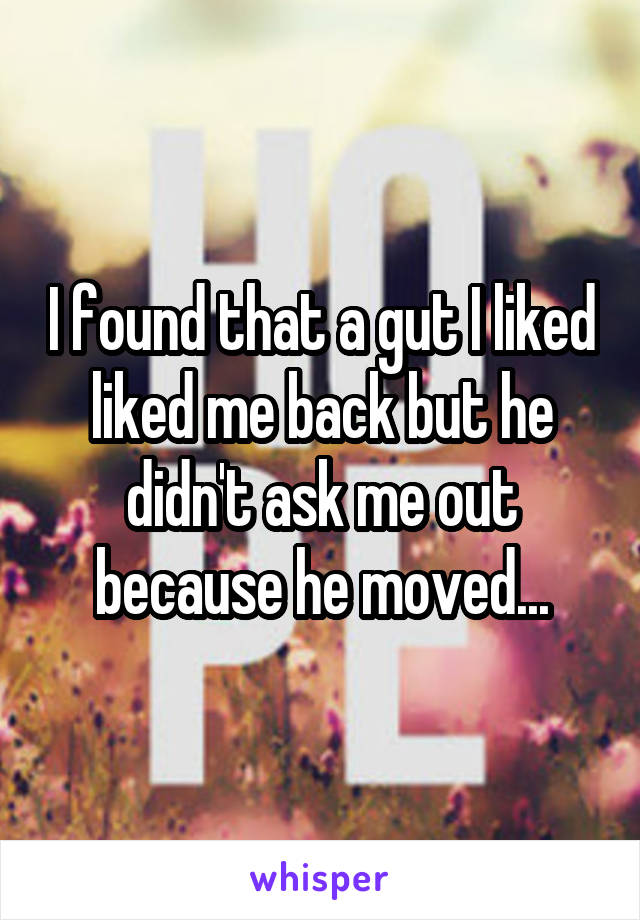 I found that a gut I liked liked me back but he didn't ask me out because he moved...