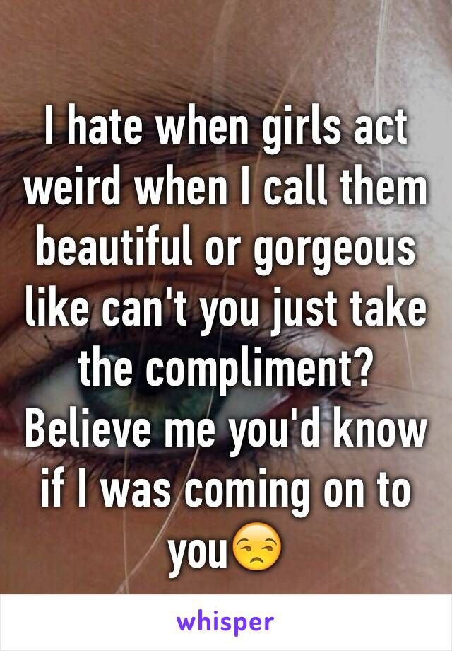 I hate when girls act weird when I call them beautiful or gorgeous like can't you just take the compliment? Believe me you'd know if I was coming on to you😒