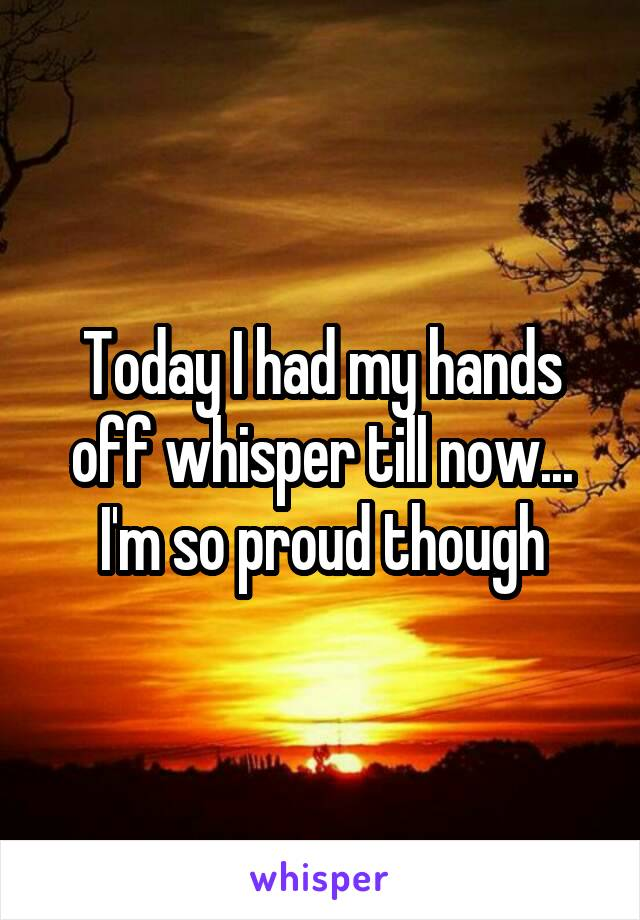 Today I had my hands off whisper till now... I'm so proud though