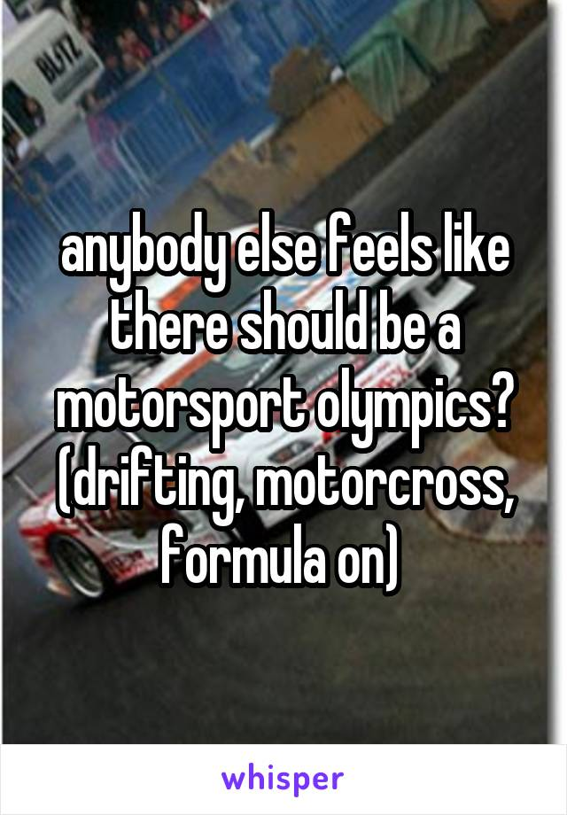 anybody else feels like there should be a motorsport olympics? (drifting, motorcross, formula on)