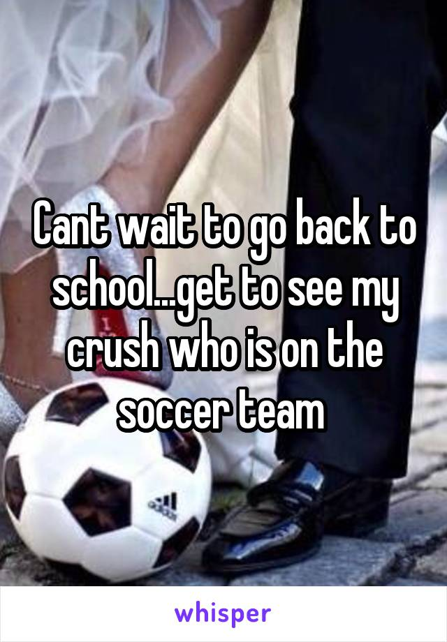 Cant wait to go back to school...get to see my crush who is on the soccer team