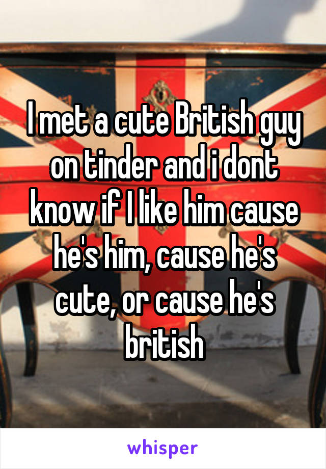 I met a cute British guy on tinder and i dont know if I like him cause he's him, cause he's cute, or cause he's british
