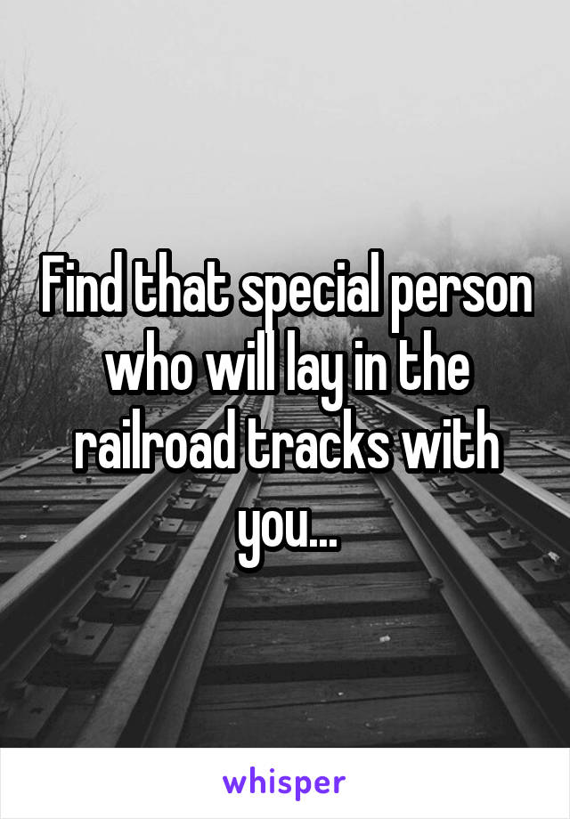 Find that special person who will lay in the railroad tracks with you...