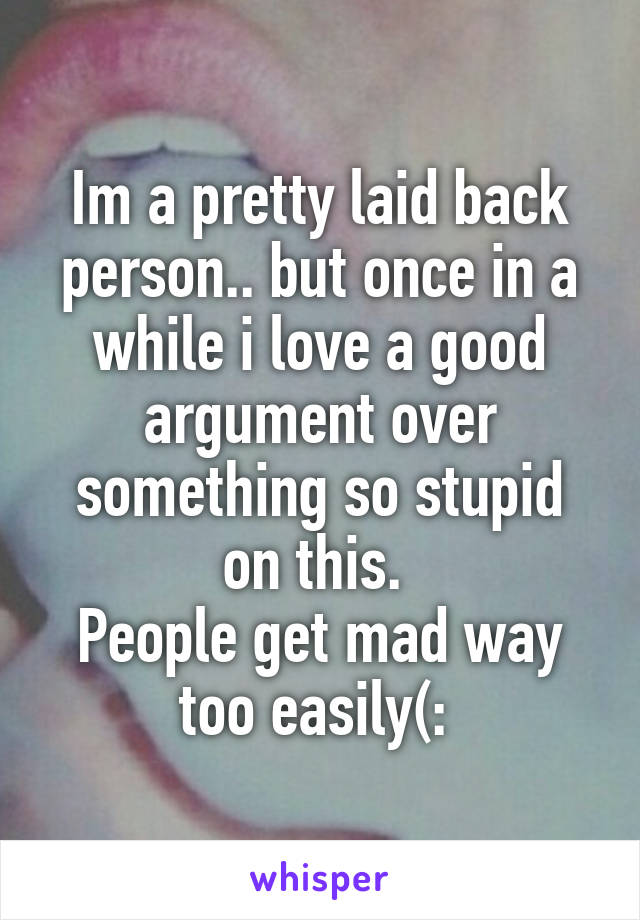 Im a pretty laid back person.. but once in a while i love a good argument over something so stupid on this.  People get mad way too easily(: