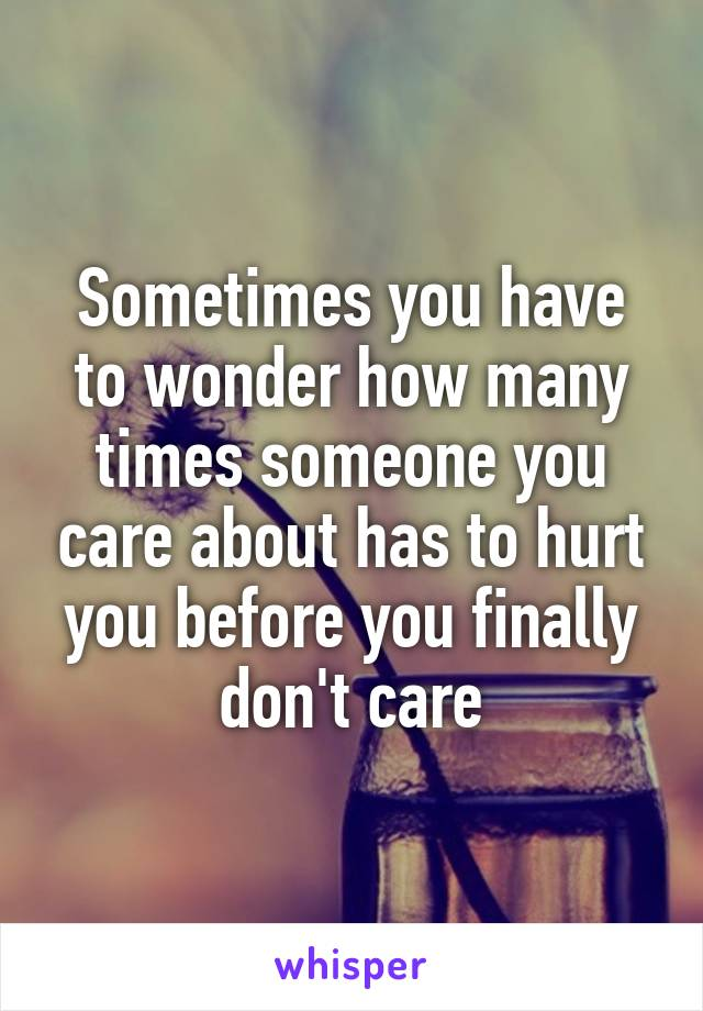Sometimes you have to wonder how many times someone you care about has to hurt you before you finally don't care