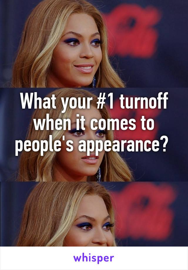 What your #1 turnoff when it comes to people's appearance?