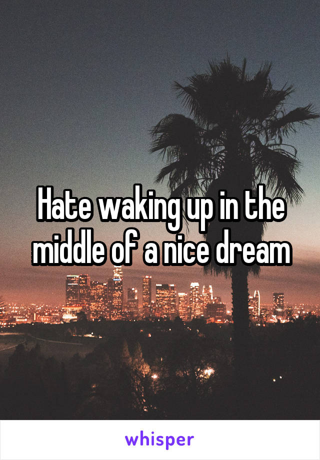 Hate waking up in the middle of a nice dream