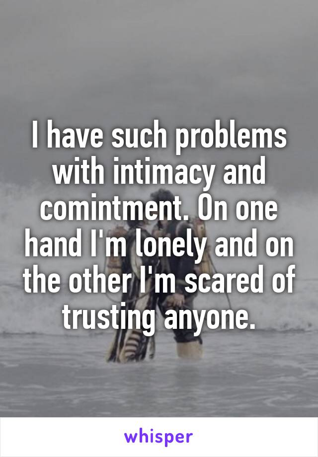I have such problems with intimacy and comintment. On one hand I'm lonely and on the other I'm scared of trusting anyone.