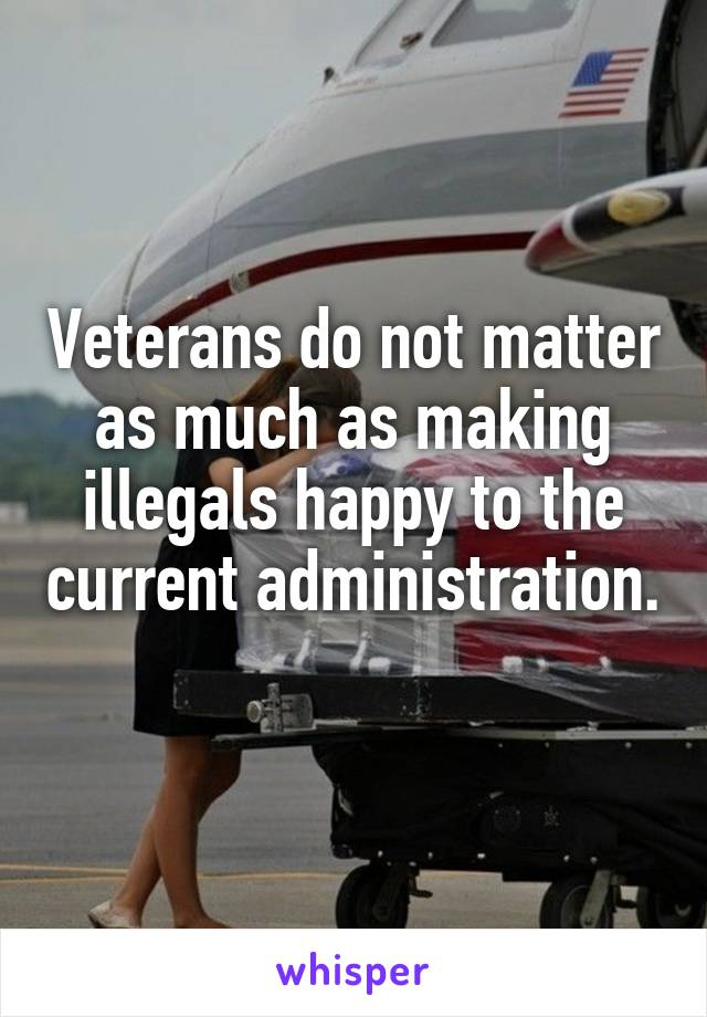 Veterans do not matter as much as making illegals happy to the current administration.