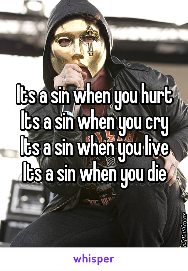 Its a sin when you hurt Its a sin when you cry Its a sin when you live Its a sin when you die