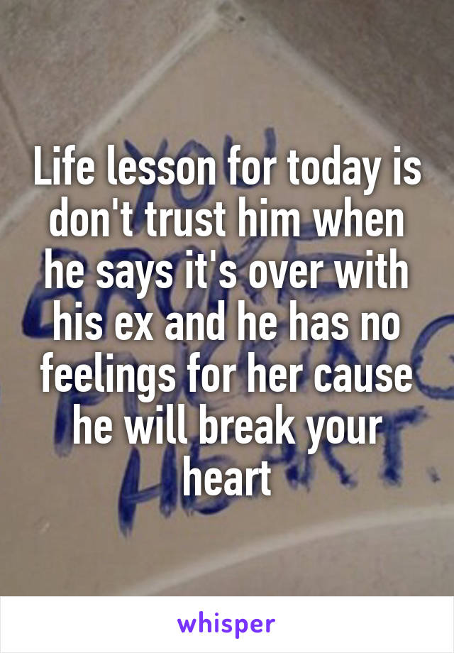 Life lesson for today is don't trust him when he says it's over with his ex and he has no feelings for her cause he will break your heart