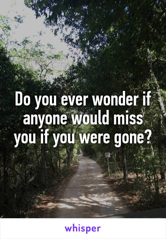 Do you ever wonder if anyone would miss you if you were gone?