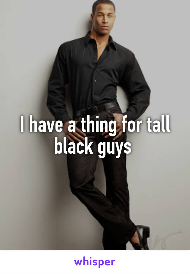 I have a thing for tall black guys