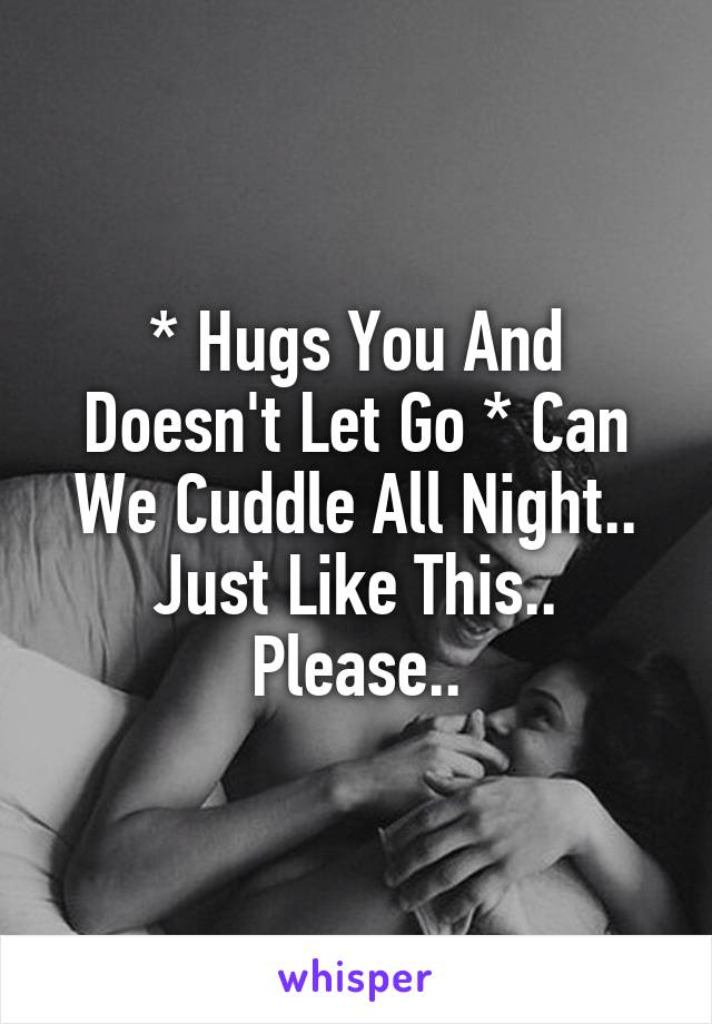 * Hugs You And Doesn't Let Go * Can We Cuddle All Night.. Just Like This.. Please..