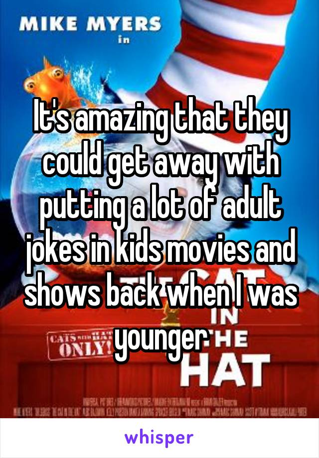 It's amazing that they could get away with putting a lot of adult jokes in kids movies and shows back when I was younger