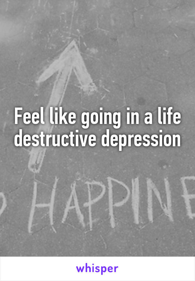 Feel like going in a life destructive depression
