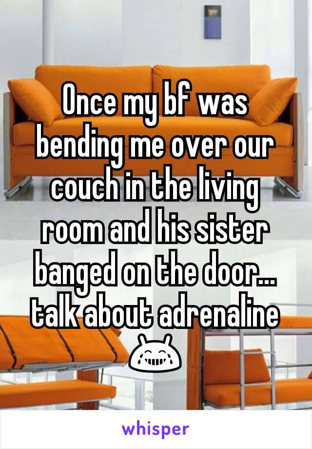 Once my bf was bending me over our couch in the living room and his sister banged on the door...talk about adrenaline 😂
