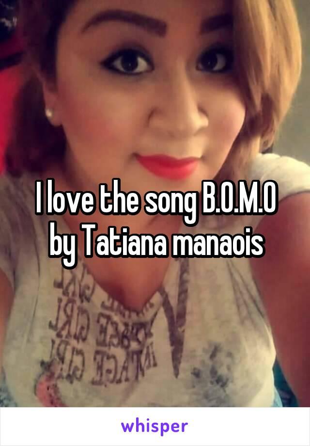 I love the song B.O.M.O by Tatiana manaois
