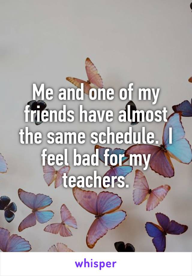 Me and one of my friends have almost the same schedule.  I feel bad for my teachers.