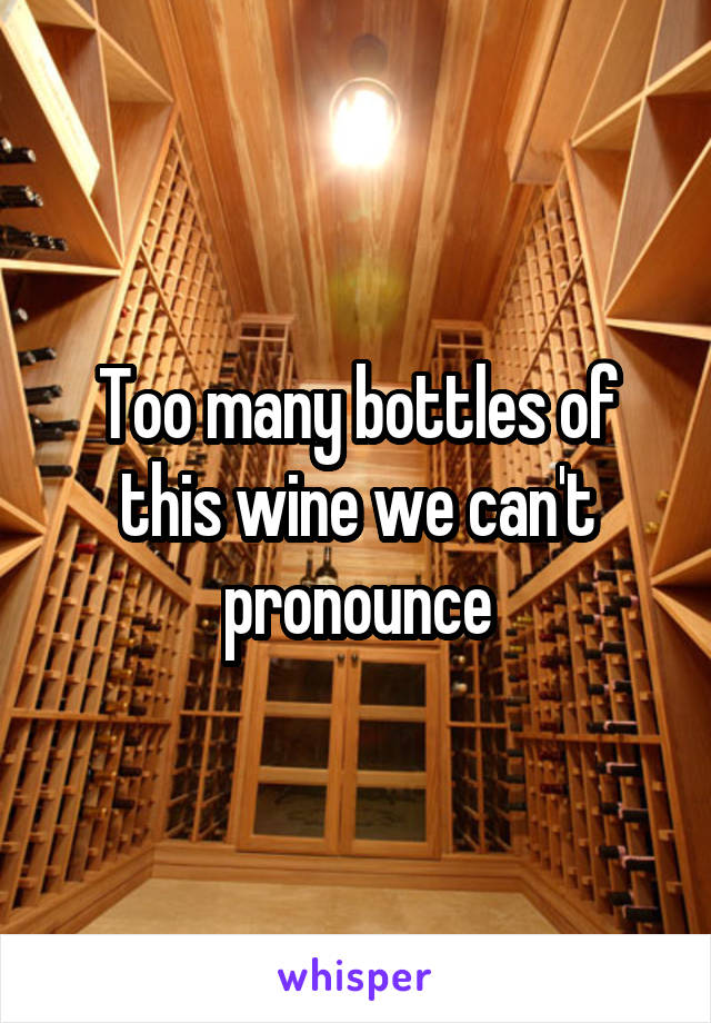 Too many bottles of this wine we can't pronounce