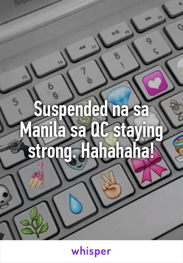 Suspended na sa Manila sa QC staying strong. Hahahaha!