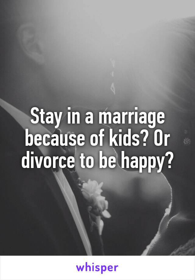 Stay in a marriage because of kids? Or divorce to be happy?