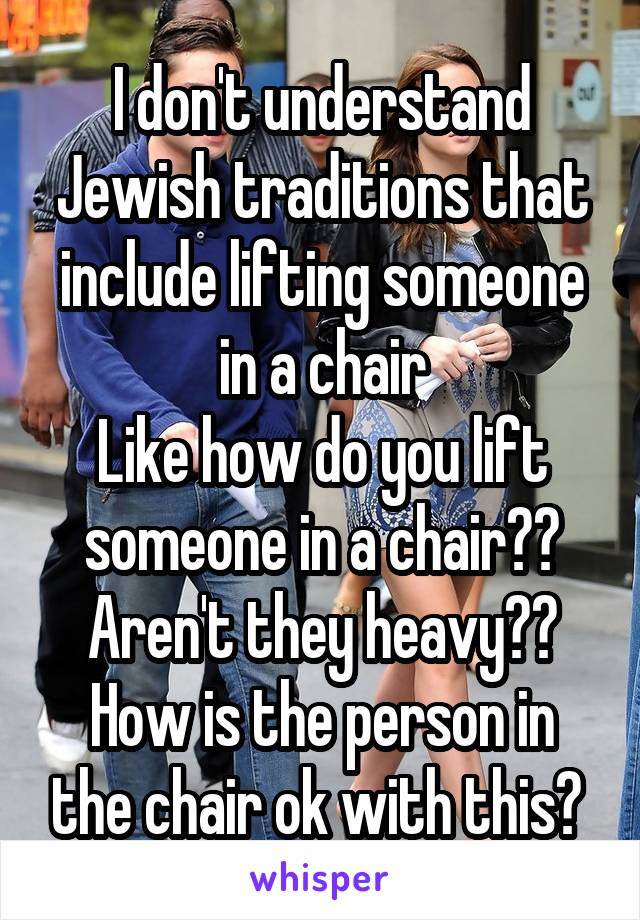 I don't understand Jewish traditions that include lifting someone in a chair Like how do you lift someone in a chair?? Aren't they heavy?? How is the person in the chair ok with this?