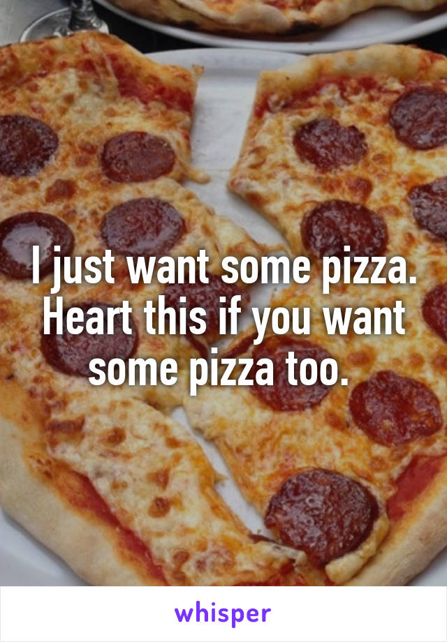 I just want some pizza. Heart this if you want some pizza too.