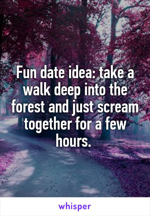 Fun date idea: take a walk deep into the forest and just scream together for a few hours.