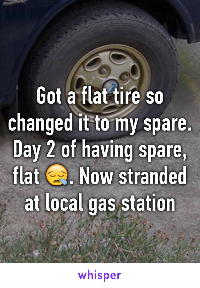 Got a flat tire so changed it to my spare. Day 2 of having spare, flat 😪. Now stranded at local gas station