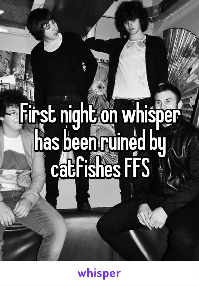 First night on whisper has been ruined by catfishes FFS