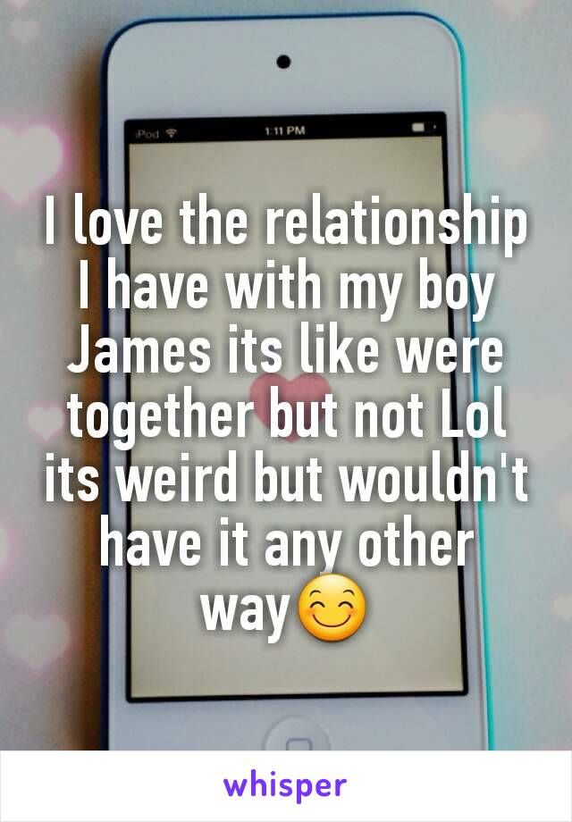 I love the relationship I have with my boy James its like were together but not Lol its weird but wouldn't have it any other way😊