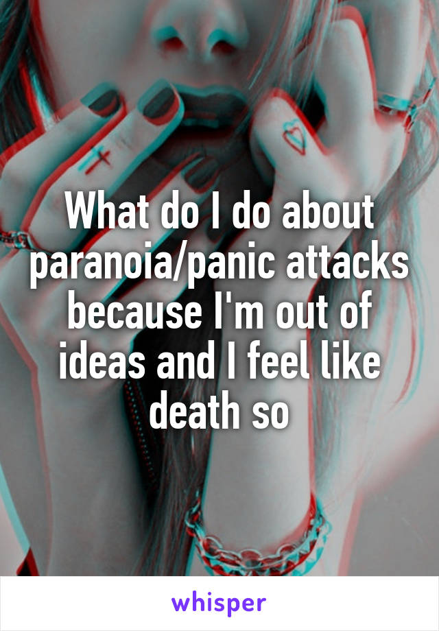 What do I do about paranoia/panic attacks because I'm out of ideas and I feel like death so