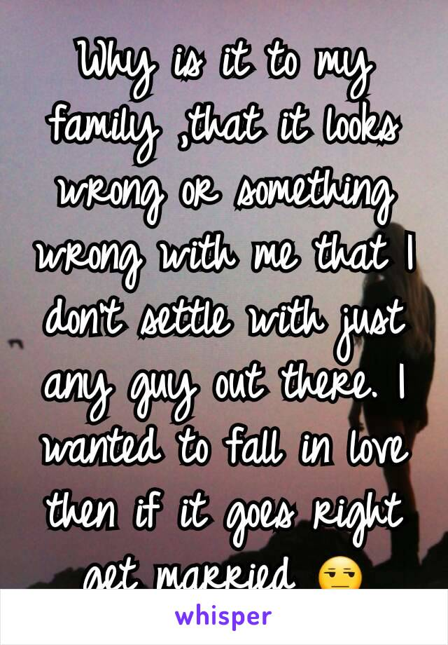 Why is it to my family ,that it looks wrong or something wrong with me that I don't settle with just any guy out there. I wanted to fall in love then if it goes right get married 😒