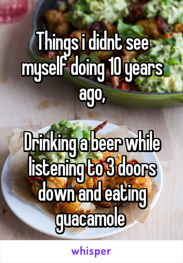 Things i didnt see myself doing 10 years ago,  Drinking a beer while listening to 3 doors down and eating guacamole