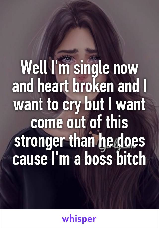 Well I'm single now and heart broken and I want to cry but I want come out of this stronger than he does cause I'm a boss bitch