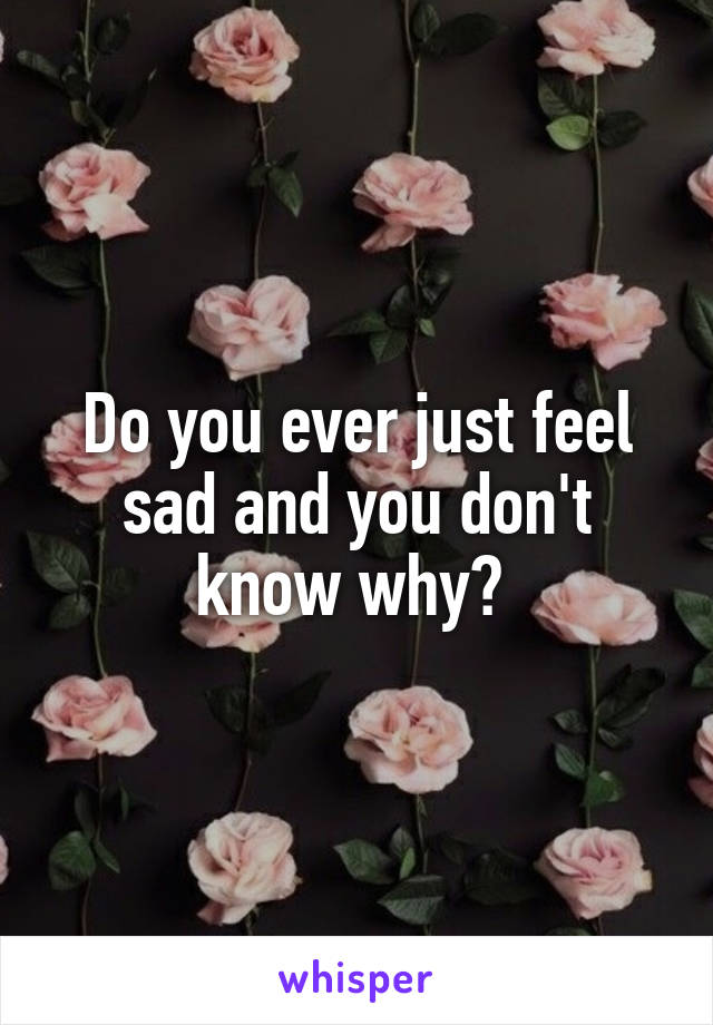 Do you ever just feel sad and you don't know why?