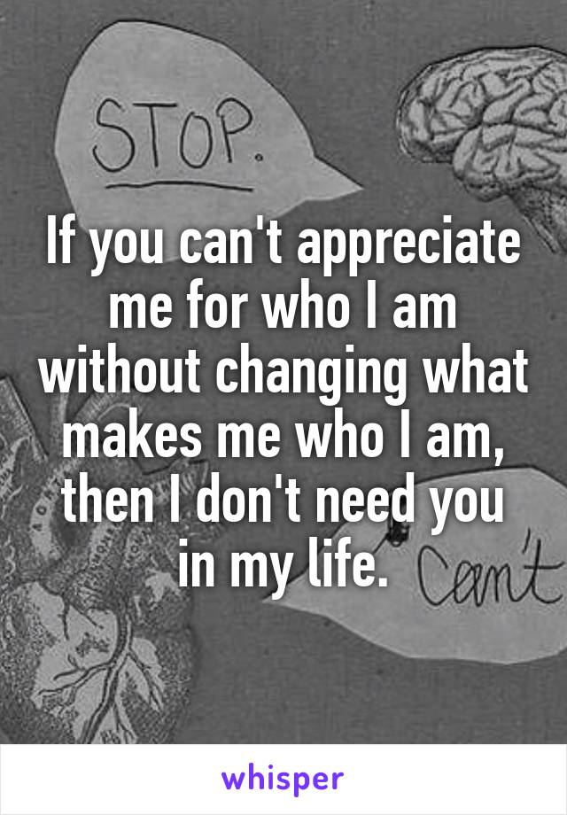 If you can't appreciate me for who I am without changing what makes me who I am, then I don't need you in my life.