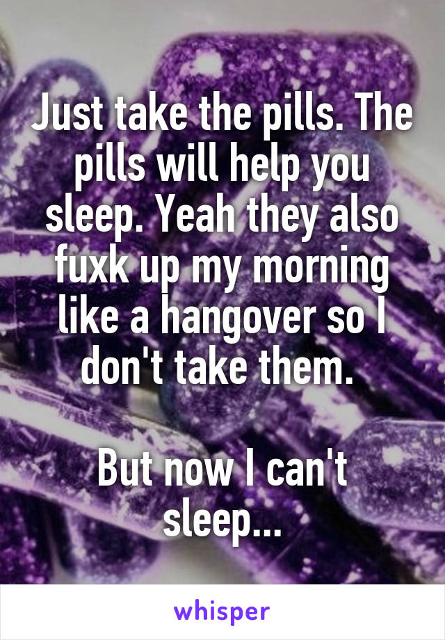 Just take the pills. The pills will help you sleep. Yeah they also fuxk up my morning like a hangover so I don't take them.   But now I can't sleep...