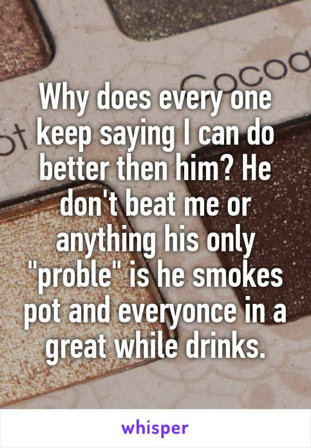 """Why does every one keep saying I can do better then him? He don't beat me or anything his only """"proble"""" is he smokes pot and everyonce in a great while drinks."""