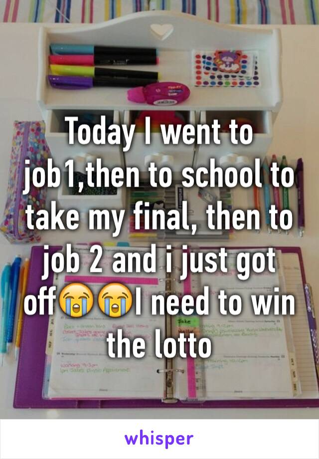 Today I went to job1,then to school to take my final, then to job 2 and i just got off😭😭I need to win the lotto