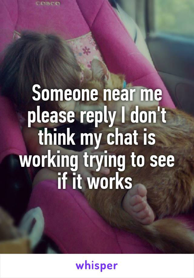 Someone near me please reply I don't think my chat is working trying to see if it works